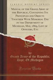 Manual of the Grand Army of the Republic, Containing Its Principles and Objects Together with Memorial Day in the Department of Michigan, May, 1869, List of Officers, Etc (Classic Reprint) by Grand Army of the Republic Michigan