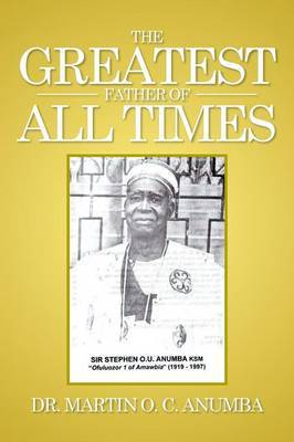 The Greatest Father of All Times by Dr Martin O C Anumba