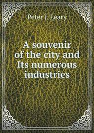 A Souvenir of the City and Its Numerous Industries by Peter J Leary