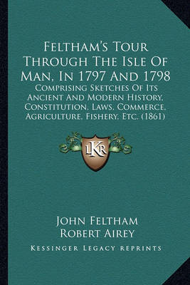 Feltham's Tour Through the Isle of Man, in 1797 and 1798: Comprising Sketches of Its Ancient and Modern History, Constitution, Laws, Commerce, Agriculture, Fishery, Etc. (1861) by John Feltham