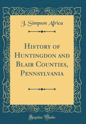 History of Huntingdon and Blair Counties, Pennsylvania (Classic Reprint) by J Simpson Africa