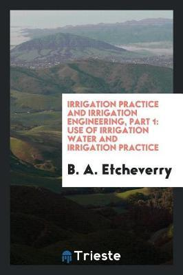 Irrigation Practice and Irrigation Engineering, Part 1 by B a Etcheverry