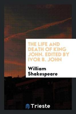 The Life and Death of King John. Edited by Ivor B. John by William Shakespeare