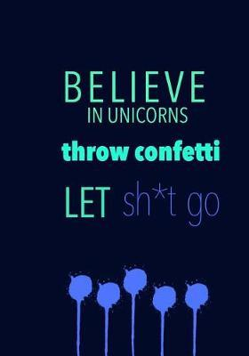 BELIEVE IN UNICORNS throw confetti LET sh*t go by Madison Leigh