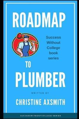 Roadmap to Plumber - Success Without College by Christine Axsmith