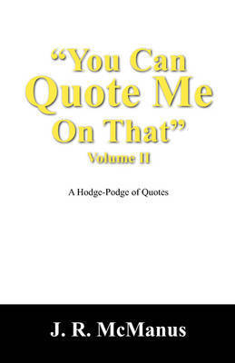 You Can Quote Me on That Vol: A Hodge-Podge of Quotes by J R McManus