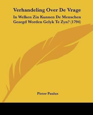 Verhandeling Over de Vrage: In Welken Zin Kunnen de Menschen Gezegd Worden Gelyk Te Zyn? (1794) by Pieter Paulus