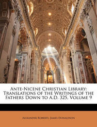 Ante-Nicene Christian Library: Translations of the Writings of the Fathers Down to A.D. 325, Volume 9 by James Donaldson