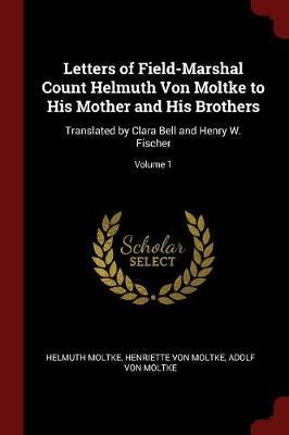Letters of Field-Marshal Count Helmuth Von Moltke to His Mother and His Brothers by Helmuth Moltke