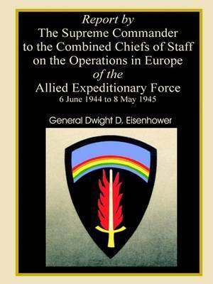 Report by the Supreme Commander to the Combined Chiefs of Staff on the Operations in Europe of the Allied Expeditionary Force 6 June 1944 to 8 May 1945 by Professor Dwight D Eisenhower