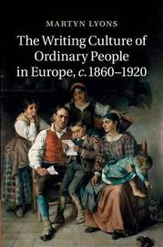 The Writing Culture of Ordinary People in Europe, c.1860-1920 by Martyn Lyons