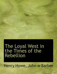The Loyal West in the Times of the Rebellion by Henry Howe