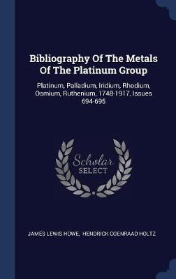 Bibliography of the Metals of the Platinum Group by James Lewis Howe