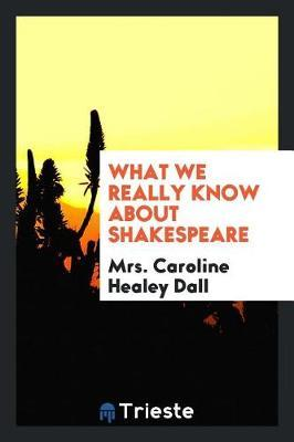 What We Really Know about Shakespeare by Mrs Caroline Dall