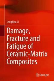 Damage, Fracture and Fatigue of Ceramic-Matrix Composites by Longbiao Li
