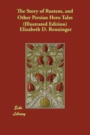 The Story of Rustem, and Other Persian Hero Tales (Illustrated Edition) by Elizabeth D Renninger