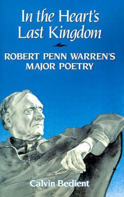 In the Heart's Last Kingdom: Robert Penn Warren's Major Poetry by Calvin Bedient image