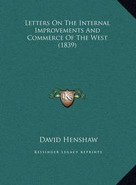 Letters on the Internal Improvements and Commerce of the West (1839) by David Henshaw