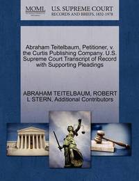 Abraham Teitelbaum, Petitioner, V. the Curtis Publishing Company. U.S. Supreme Court Transcript of Record with Supporting Pleadings by Abraham Teitelbaum