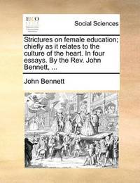 Strictures on Female Education; Chiefly as It Relates to the Culture of the Heart. in Four Essays. by the REV. John Bennett, ... by John Bennett