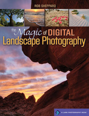The Magic of Digital Landscape Photography by Rob Sheppard