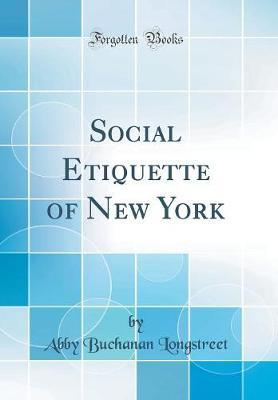 Social Etiquette of New York (Classic Reprint) by Abby Buchanan Longstreet
