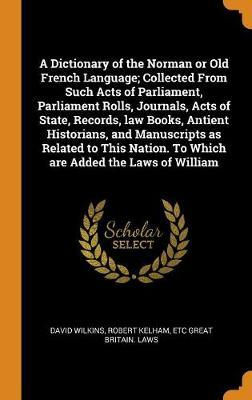 A Dictionary of the Norman or Old French Language; Collected from Such Acts of Parliament, Parliament Rolls, Journals, Acts of State, Records, Law Books, Antient Historians, and Manuscripts as Related to This Nation. to Which Are Added the Laws of William by David Wilkins