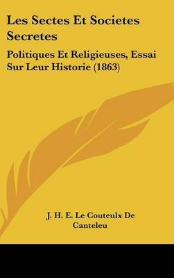 Les Sectes Et Societes Secretes: Politiques Et Religieuses, Essai Sur Leur Historie (1863) by J H E Le Couteulx De Canteleu image