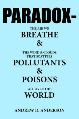 Paradox-The Air We Breathe and the Wind and Clouds That Scatters Pollutants and Poisons All Over the World by Andrew , D. Anderson