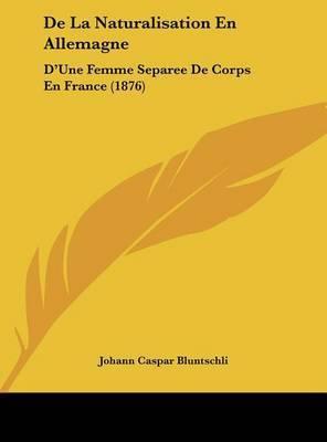 de La Naturalisation En Allemagne: D'Une Femme Separee de Corps En France (1876) by Johann Caspar Bluntschli