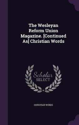 The Wesleyan Reform Union Magazine. [Continued As] Christian Words by Christian Words