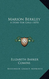 Marion Berkley: A Story for Girls (1870) by Elizabeth Barker Comins