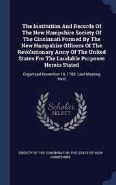 The Institution and Records of the New Hampshire Society of the Cincinnati Formed by the New Hampshire Officers of the Revolutionary Army of the United States for the Laudable Purposes Herein Stated image