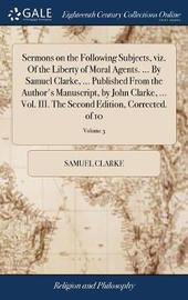 Sermons on the Following Subjects, Viz. of the Liberty of Moral Agents. ... by Samuel Clarke, ... Published from the Author's Manuscript, by John Clarke, ... Vol. III. the Second Edition, Corrected. of 10; Volume 3 by Samuel Clarke