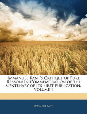 Immanuel Kant's Critique of Pure Reason: In Commemoration of the Centenary of Its First Publication, Volume 1 by Immanuel Kant