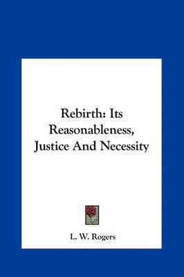 Rebirth: Its Reasonableness, Justice and Necessity by L.W. Rogers