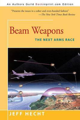 Beam Weapons: The Next Arms Race by Freelance Writer and Correspondent Jeff Hecht (Laser Focus World, USA Laser Focus World and New Scientist magazines Laser Focus World and New Scientis