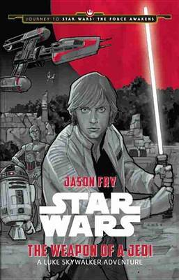 Journey to Star Wars: The Force Awakens - The Weapon of a Jedi: A Luke Skywalker Adventure by Jason Fry image