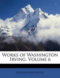 Works of Washington Irving, Volume 6 by Washington Irving