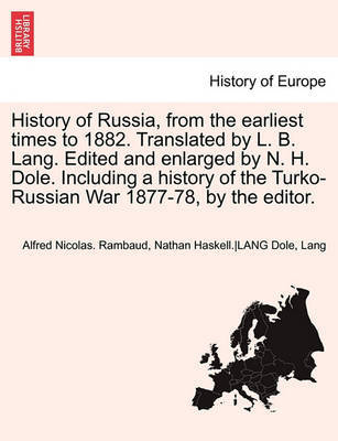History of Russia, from the Earliest Times to 1882. Translated by L. B. Lang. Edited and Enlarged by N. H. Dole. Including a History of the Turko-Russian War 1877-78, by the Editor. Vol. II. by Alfred Rambaud