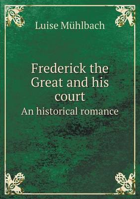 Frederick the Great and His Court an Historical Romance by Luise Muhlbach