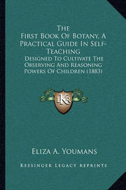 The First Book of Botany, a Practical Guide in Self-Teaching: Designed to Cultivate the Observing and Reasoning Powers of Children (1883) by Eliza A. Youmans