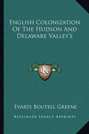 English Colonization of the Hudson and Delaware Valley's by Evarts Boutell Greene