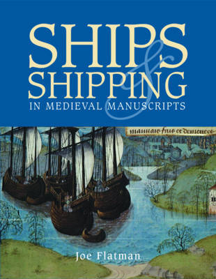 Ships and Shipping in Medieval Manuscripts by Joe C. Flatman