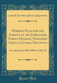 Working Plan for the Forests of the Jubbulpore Forest Division, Northern Circle, Central Provinces by Central Provinces Forest Department