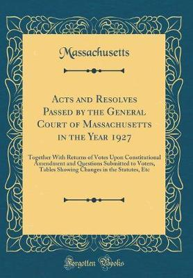 Acts and Resolves Passed by the General Court of Massachusetts in the Year 1927 by Massachusetts Massachusetts