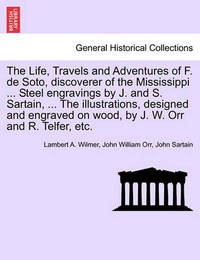 The Life, Travels and Adventures of F. de Soto, Discoverer of the Mississippi ... Steel Engravings by J. and S. Sartain, ... the Illustrations, Designed and Engraved on Wood, by J. W. Orr and R. Telfer, Etc. by Lambert A Wilmer