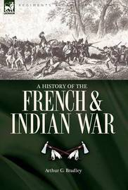 A History of the French & Indian War by Arthur G. Bradley