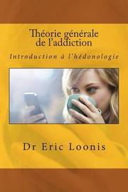 Theorie Generale de L'Addiction: Introduction A L'Hedonologie by Dr Eric Loonis image