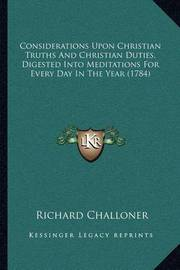 Considerations Upon Christian Truths and Christian Duties, Digested Into Meditations for Every Day in the Year (1784) by Richard Challoner